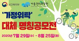 주관: 보건복지부, 아동권리보장원 '가정위탁' 대체 명칭공모전 2020년 7월 29(수)~8월 25일(화)