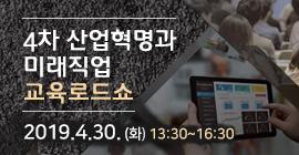 4차 산업혁명과 미래직업 교육로드쇼 2019.4.30.(화) 13:30~16:30