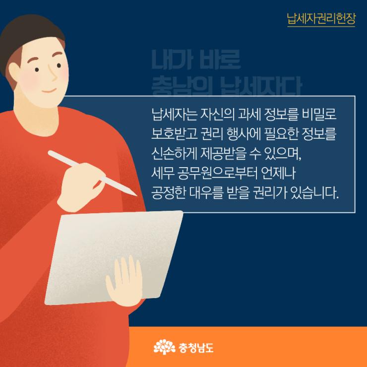 납세자는 자신의 과세 정보를 비밀로 보호받고 권리 행사에 필요한 정보를 신손하게 제공받을 수 있으며, 세무 공무원으로부터 언제나 공정한 대우를 받을 권리가 있습니다.