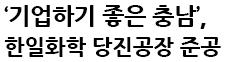 """""""한일화학, 충남 경제 필수 기업 기대"""""""